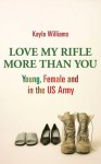 Love My Rifle More Than You: Young And Female In The U. S. Army - Kayla Williams