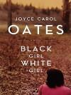 Black Girl, /White Girl - Joyce Carol Oates