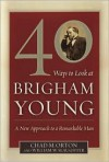 40 Ways to Look at Brigham Young: A New Approach to a Remarkable Man - Chad M. Orton, William W. Slaughter