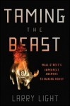 Taming the Beast: Wall Street's Imperfect Answers to Making Money - Larry Light