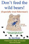 Don't Feed the Wild Bears! (Especially Trout Fisherman!): A Funny Book That Will Scare the Pants Right Off You! - Dan McGee
