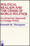 Political Realism and the Crisis of World Politics: An American Approach to Foreign Policy - Kenneth W. Thompson