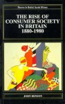 The Rise of Consumer Society in Britain, 1880-1980 - John Benson