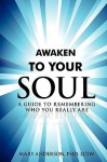 Awaken to Your Soul: A Guide to Remembering Who You Really Are - Mary Anderson