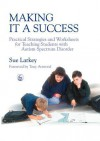 Making It a Success: Practical Strategies and Worksheets for Teaching Students with Autism Spectrum Disorder - Sue Larkey, Tony Attwood