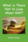 What Is There Not to Love about Golf? - Barbara J. Wilson, Sandra L. Woo