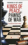 Kings of Peace Pawns of War: the untold story of peacemaking - Harriet Martin, Kofi Annan