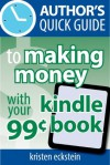 Author's Quick Guide to Making Money with Your 99-Cent Kindle Book - Kristen Eckstein