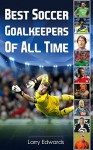Best Soccer Goalkeepers Of All Time. Easy to read children soccer books with great graphics. All you need to know about the best soccer goalies in history. (Sport Soccer IQ book for Kids) - Larry Edwards