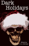Dark Holidays - Paul Adams, Sean Hoade, Paul Loh, Rita Dinis, Tony Dews, Rebecca A. Demarest, D.A. DeCuzzi, John Reti, Kelsy Tiffany, Michelle Renee Lane, Amy Frischmann, Kerry E. B. Black, Abbey Sweeny, Michael D. Kanoy, Samie Sands, Ryan Edel, Delcie McCulloch