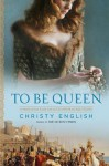 To Be Queen: A Novel of the Early Life of Eleanor of Aquitaine - Christy English