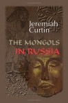 Mongols In Russia (Notable American Authors Series - Part I) - Jeremiah Curtin