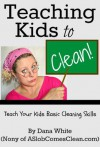Teaching Kids to Clean (Teach Your Children Basic Cleaning Skills) - Dana White
