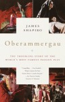 Oberammergau: The Troubling Story of the World's Most Famous Passion Play - James Shapiro