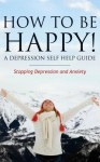 How to Be Happy! a Depression Self Help Guide: Stopping Depression and Anxiety - Grace Anderson