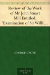 Review of the Work of Mr John Stuart Mill Entitled, 'Examination of Sir William Hamilton's Philosophy.' - George Grote