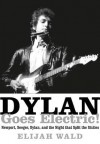 Dylan Goes Electric!: Newport, Seeger, Dylan, and the Night That Split the Sixties - Elijah Wald