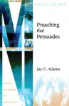 Preaching That Persuades (Ministry Monographs for Modern Times) - Jay E. Adams