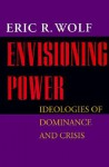 Envisioning Power: Ideologies of Dominance and Crisis - Eric R. Wolf