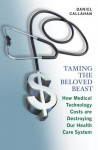 Taming the Beloved Beast: How Medical Technology Costs Are Destroying Our Health Care System - Daniel Callahan