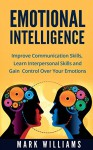 Emotional Intelligence: The Ultimate Emotional Intelligence Guide: Improve Your Communication Skills, Interpersonal Skills, and Control Over Your Emotions ... Relieve Stress, Effective Communication) - Mark Williams, Emotional Intelligence Guide