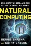 Natural Computing: DNA, Quantum Bits, and the Future of Smart Machines - Dennis E. Shasha