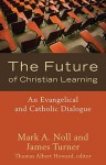 The Future of Christian Learning: An Evangelical and Catholic Dialogue - Mark A. Noll, James Turner
