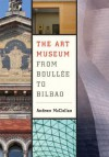 The Art Museum from Boullee to Bilbao - Andrew McClellan