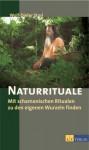 Naturrituale. Mit schamanischen Ritualen zu den eigenen Wurzeln finden - Wolf-Dieter Storl