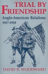 Trial By Friendship: Anglo American Relations, 1917 1918 - David R. Woodward