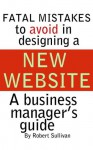 FATAL MISTAKES TO AVOID IN DESIGNING A NEW WEBSITE - Robert Sullivan