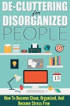 De-Cluttering For Disorganized People - How To Become Clean, Organized, And Stress FREE (Easy Steps To Clutter, Organized and Clean, Stress Free, Cluttering for People) - Lisa Jane
