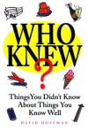 Who Knew?: Things You Didn't Know About Things You Know Well - David Hoffman