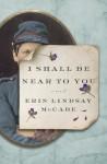 I Shall Be Near to You: A Novel - Erin Lindsay McCabe