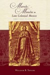 Marvels & Miracles in Late Colonial Mexico: Three Texts in Context - William B. Taylor