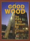 Good Wood: The Story of the Baseball Bat - Stuart Miller