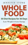 Whole Food: 50 Recipes for 30 days: Lose Your Weight and Gain More Energy - Jennifer Stone, Mary Moss