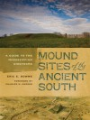Mound Sites of the Ancient South: A Guide to the Mississippian Chiefdoms - Eric E. Bowne, Charles M. Hudson