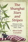 The Shanghai Stars and Stripes: Witness to the Transition to Peace, 1945-1946 - Alfred Emile Cornebise
