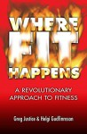 Where FIT Happens: A Revolutionary Approach to Fitness - Greg Justice, Helgi Gudfinnsson