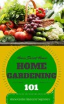 Home Gardening: 101 (for beginners) - Home Garden Basics (Home Garden - Home Gardening for Beginners - Gardening Books on Kindle - Gardening Techniques) - Clara Taylor