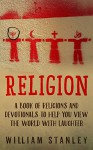 Religion: A Book of Religions and Devotionals to Help You View the World with Laughter - William Stanley