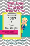 What Every 6th Grader Needs to Know: 10 Secrets to Connect Moms & Daughters - Rachelle J. Christensen, Connie E. Sokol