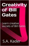 Creativity of Bill Gates: Learn creative secrets of Bill Gates - S.A. Kader