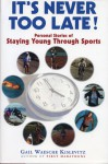 It's Never Too Late: Personal Stories of Staying Young Through Sports - Gail Waesche Kislevitz