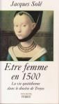 Etre femme en 1500 : La vie quotidienne dans le diocèse de Troyes - Jacques Solé