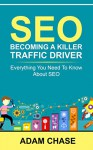 SEO: 2016: Becoming A Killer Traffic Driver - Everything You Need To Know About SEO (SEO, Search Engine Optimization, SEO 2016, SEO, SEO Optimization) - Adam Chase, SEO Strategy, SEO Power, SEO Ranking, SEO Optimization, SEO Global, SEO Strategies, SEO SEO, SEO Clarity, SEO Foundation