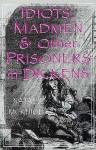 Idiots, Madmen, and Other Prisoners in Dickens - Natalie McKnight