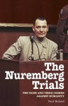 The Nuremberg Trials: The Nazis and their Crimes Against Humanity - Paul Roland