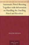 Automatic Pistol Shooting Together with Information on Handling the Duelling Pistol and Revolver - Walter Winans